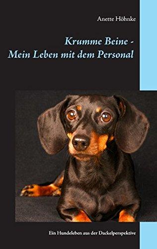 Krumme Beine - Mein Leben mit dem Personal: Ein Hundeleben aus der Dackelperspektive